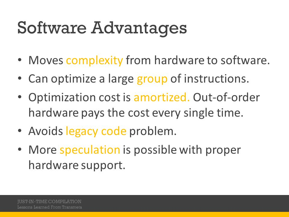 Software Advantages Moves complexity from hardware to software. Can optimize a large group of instructions. Optimization cost is amortized. Out-of-ord