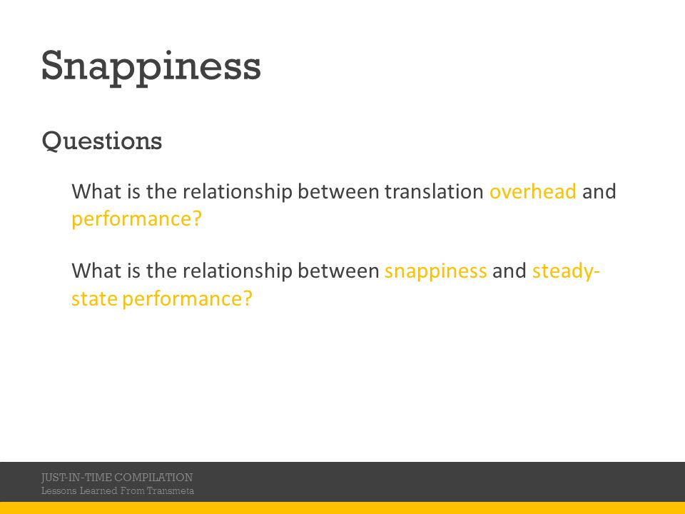 Snappiness Questions What is the relationship between translation overhead and performance? What is the relationship between snappiness and steady- st