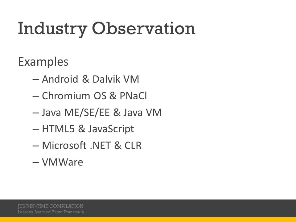 Industry Observation Examples – Android & Dalvik VM – Chromium OS & PNaCl – Java ME/SE/EE & Java VM – HTML5 & JavaScript – Microsoft.NET & CLR – VMWare JUST-IN-TIME COMPILATION Lessons Learned From Transmeta