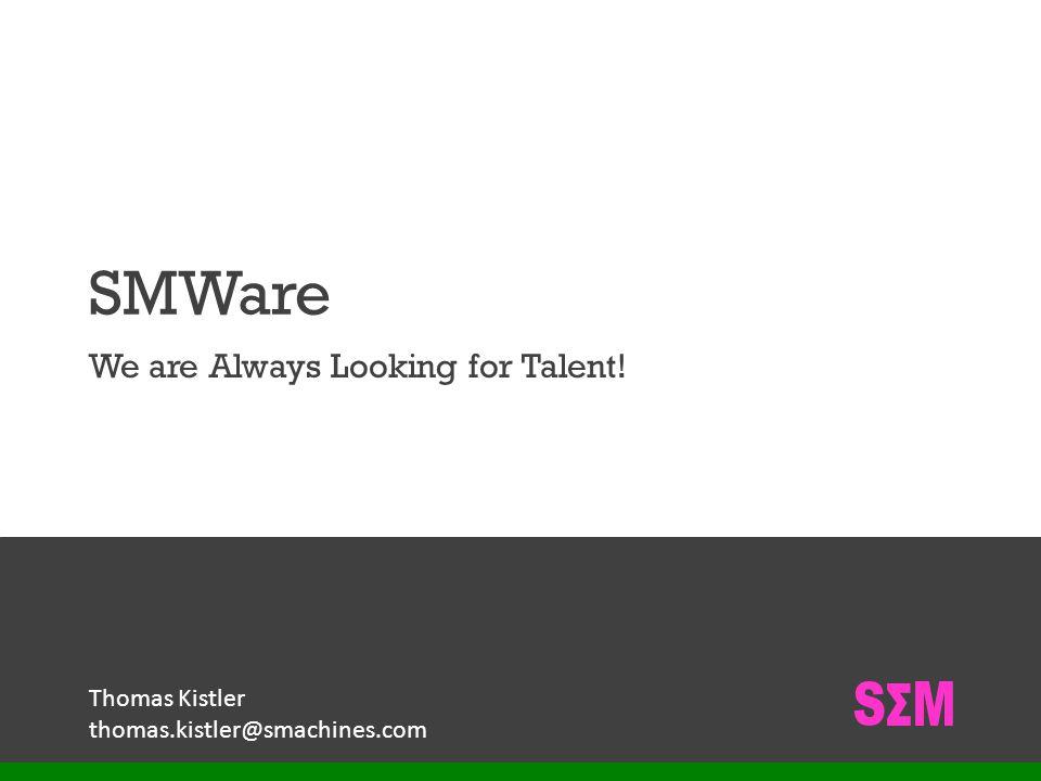 S M SMWare We are Always Looking for Talent! Thomas Kistler thomas.kistler@smachines.com