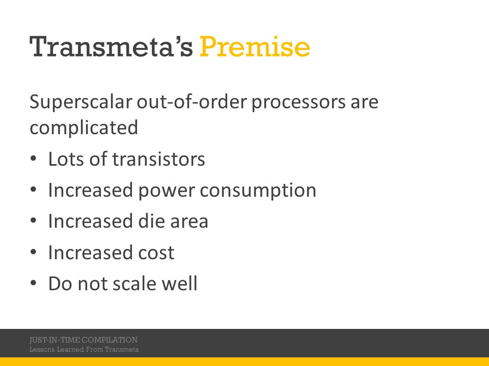 Transmetas Premise Superscalar out-of-order processors are complicated Lots of transistors Increased power consumption Increased die area Increased cost Do not scale well JUST-IN-TIME COMPILATION Lessons Learned From Transmeta