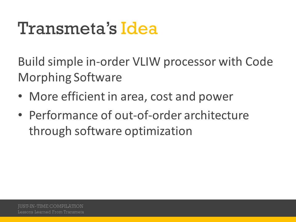 Transmetas Idea Build simple in-order VLIW processor with Code Morphing Software More efficient in area, cost and power Performance of out-of-order ar