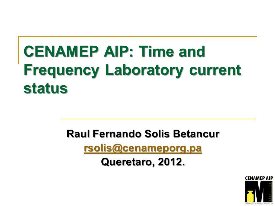 CENAMEP AIP: Time and Frequency Laboratory current status Raul Fernando Solis Betancur rsolis@cenameporg.pa Queretaro, 2012.
