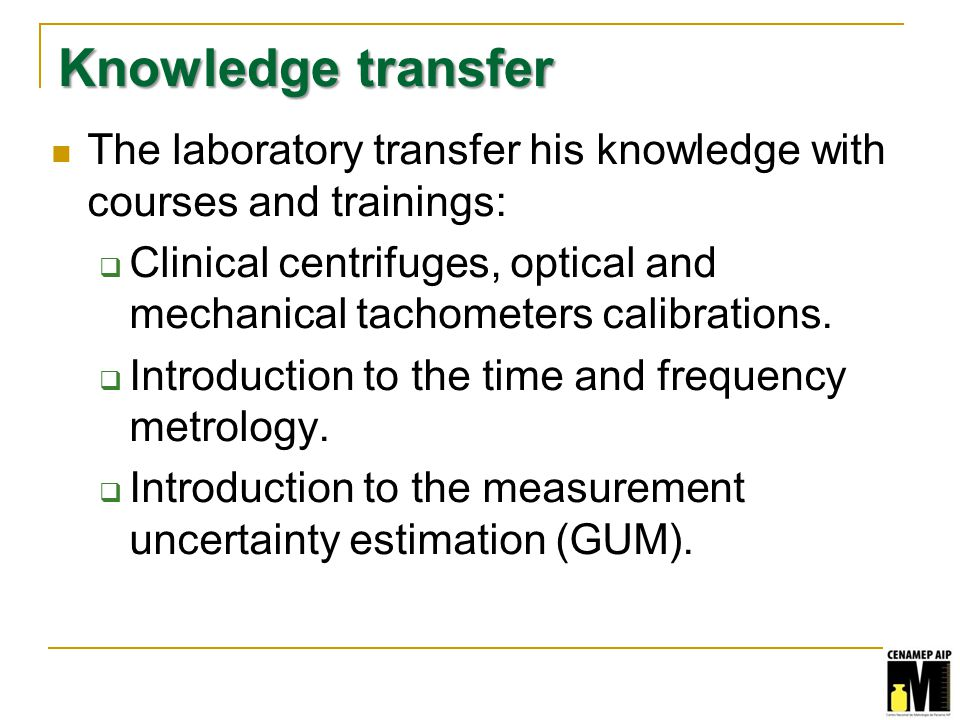 Knowledge transfer The laboratory transfer his knowledge with courses and trainings: Clinical centrifuges, optical and mechanical tachometers calibrations.