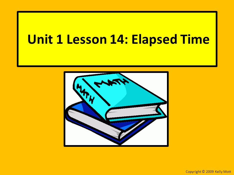 Unit 1 Lesson 14: Elapsed Time Copyright © 2009 Kelly Mott