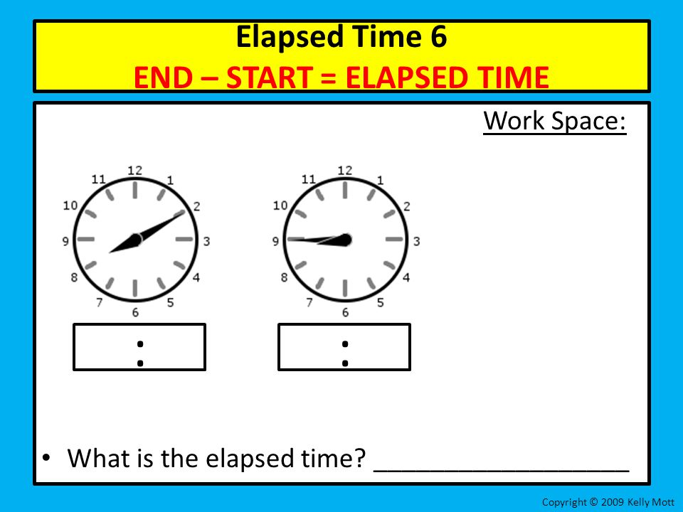 Elapsed Time 6 END – START = ELAPSED TIME Work Space: What is the elapsed time? __________________ Copyright © 2009 Kelly Mott ::