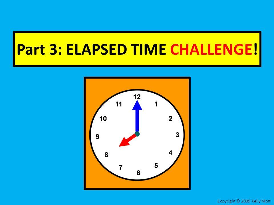 Part 3: ELAPSED TIME CHALLENGE! Copyright © 2009 Kelly Mott