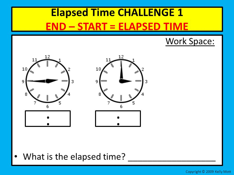 Elapsed Time CHALLENGE 1 END – START = ELAPSED TIME Work Space: What is the elapsed time? __________________ Copyright © 2009 Kelly Mott ::
