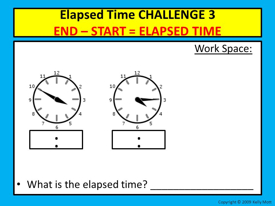 Elapsed Time CHALLENGE 3 END – START = ELAPSED TIME Work Space: What is the elapsed time? __________________ Copyright © 2009 Kelly Mott ::