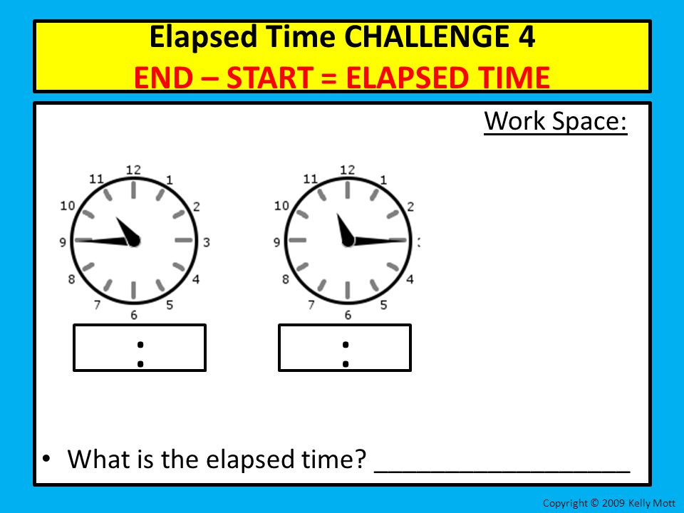 Elapsed Time CHALLENGE 4 END – START = ELAPSED TIME Work Space: What is the elapsed time? __________________ Copyright © 2009 Kelly Mott ::