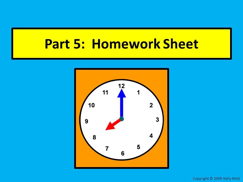 Part 5: Homework Sheet Copyright © 2009 Kelly Mott