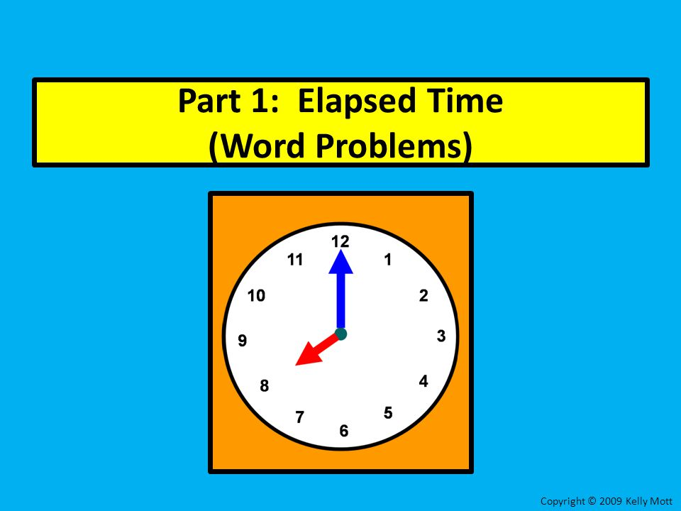 Part 1: Elapsed Time (Word Problems) Copyright © 2009 Kelly Mott