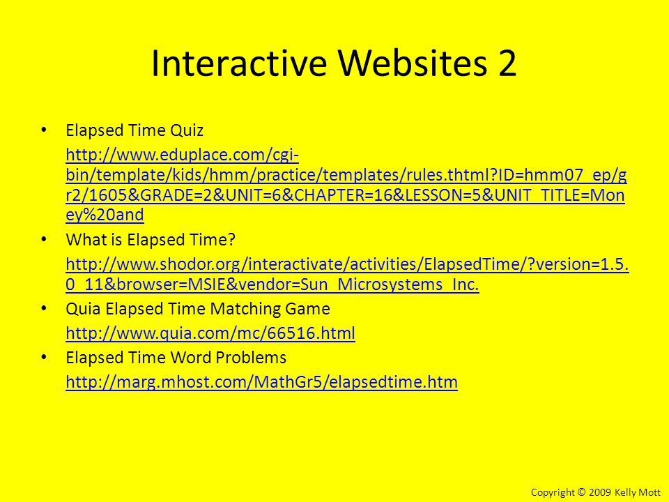 Interactive Websites 2 Elapsed Time Quiz http://www.eduplace.com/cgi- bin/template/kids/hmm/practice/templates/rules.thtml?ID=hmm07_ep/g r2/1605&GRADE