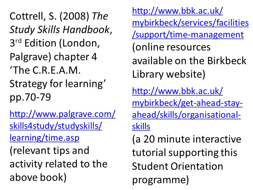 Cottrell, S. (2008) The Study Skills Handbook, 3 rd Edition (London, Palgrave) chapter 4 The C.R.E.A.M. Strategy for learning pp.70-79 http://www.palg