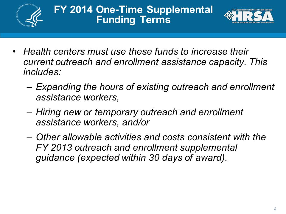 FY 2014 One-Time Supplemental Funding Terms Health centers must use these funds to increase their current outreach and enrollment assistance capacity.