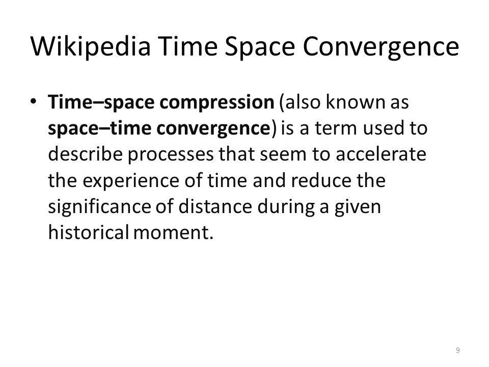 Wikipedia Time Space Convergence Time–space compression (also known as space–time convergence) is a term used to describe processes that seem to accel