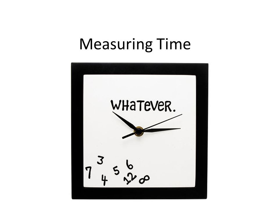 Learning Goals To measure time, we start counting units of time when the activity begins and stop counting when the activity ends.