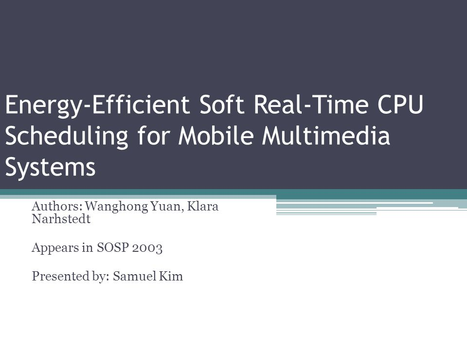 Energy-Efficient Soft Real-Time CPU Scheduling for Mobile Multimedia Systems Authors: Wanghong Yuan, Klara Narhstedt Appears in SOSP 2003 Presented by: Samuel Kim