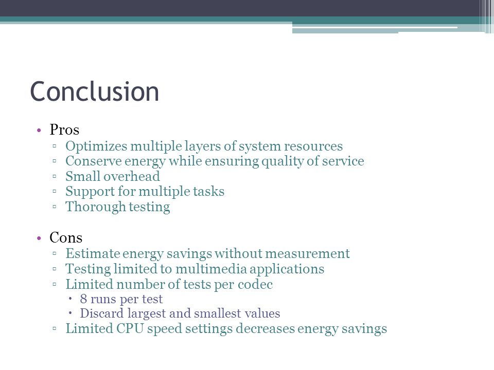 Pros Optimizes multiple layers of system resources Conserve energy while ensuring quality of service Small overhead Support for multiple tasks Thorough testing Cons Estimate energy savings without measurement Testing limited to multimedia applications Limited number of tests per codec 8 runs per test Discard largest and smallest values Limited CPU speed settings decreases energy savings