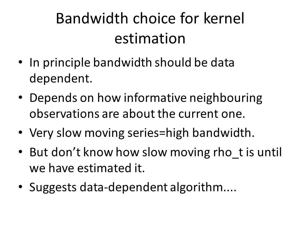 Bandwidth choice for kernel estimation In principle bandwidth should be data dependent.