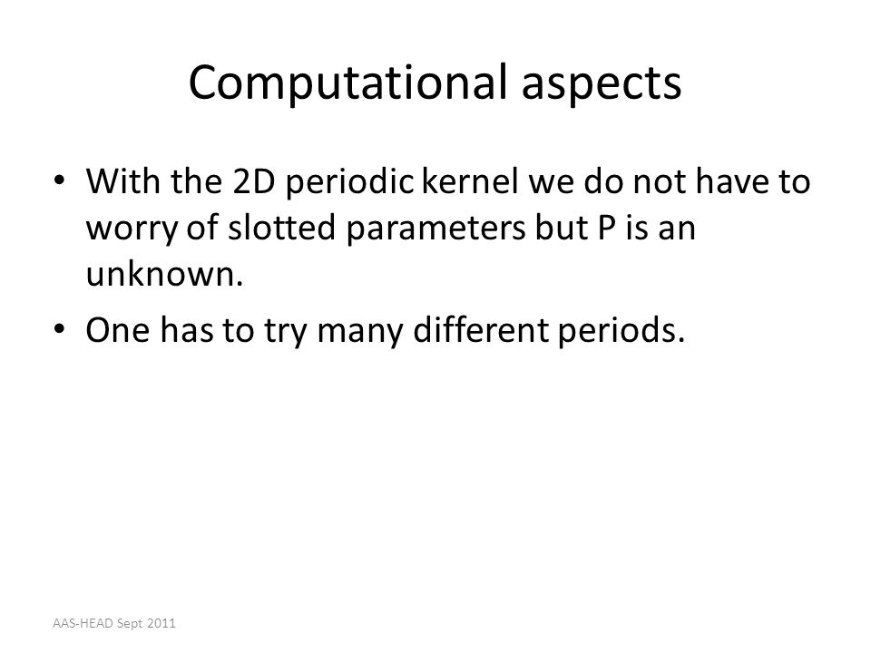 Computational aspects With the 2D periodic kernel we do not have to worry of slotted parameters but P is an unknown. One has to try many different per