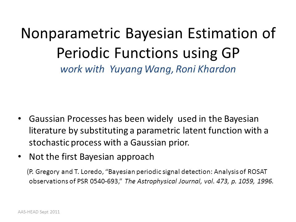 Nonparametric Bayesian Estimation of Periodic Functions using GP work with Yuyang Wang, Roni Khardon Gaussian Processes has been widely used in the Ba