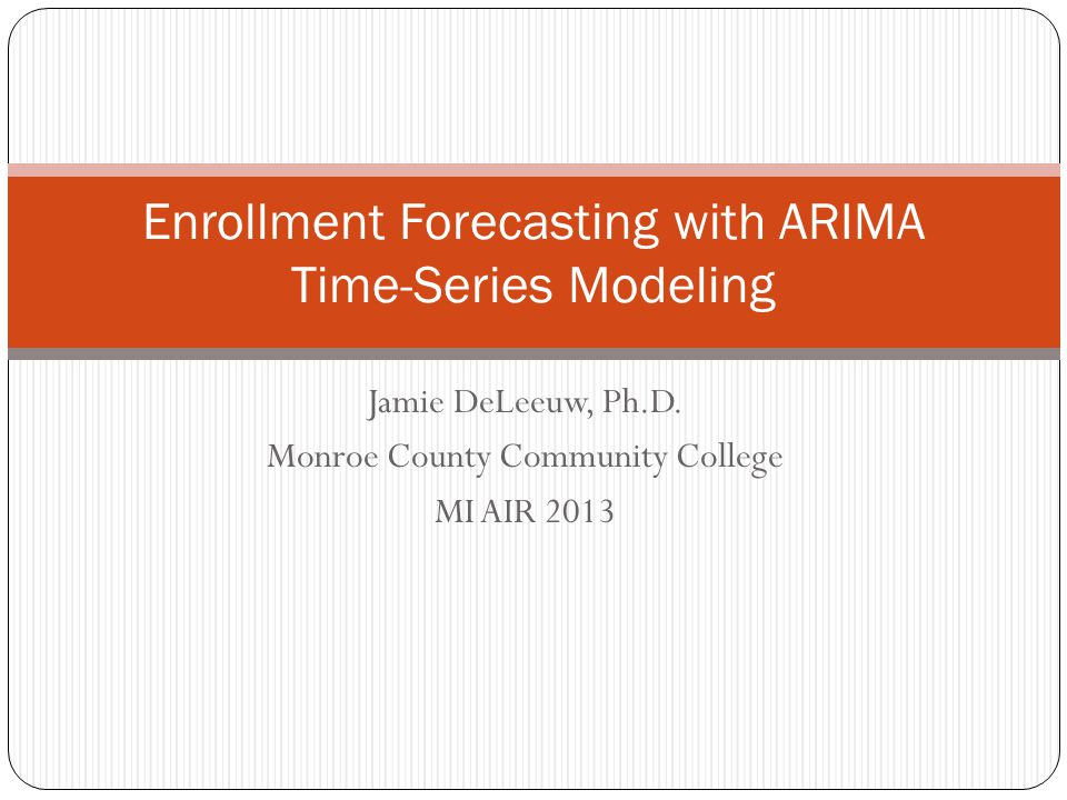 Jamie DeLeeuw, Ph.D. Monroe County Community College MI AIR 2013 Enrollment Forecasting with ARIMA Time-Series Modeling