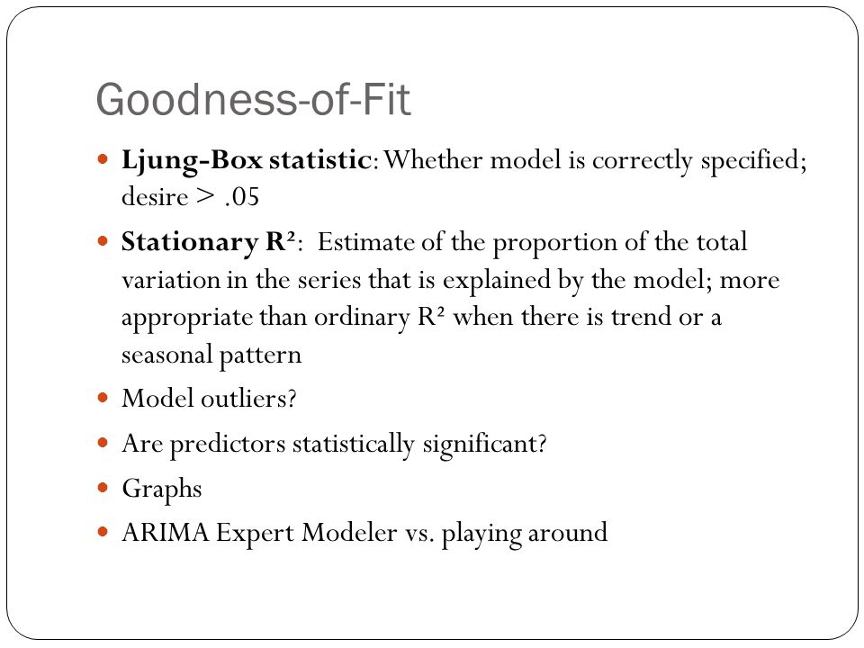Goodness-of-Fit Ljung-Box statistic: Whether model is correctly specified; desire >.05 Stationary R²: Estimate of the proportion of the total variatio