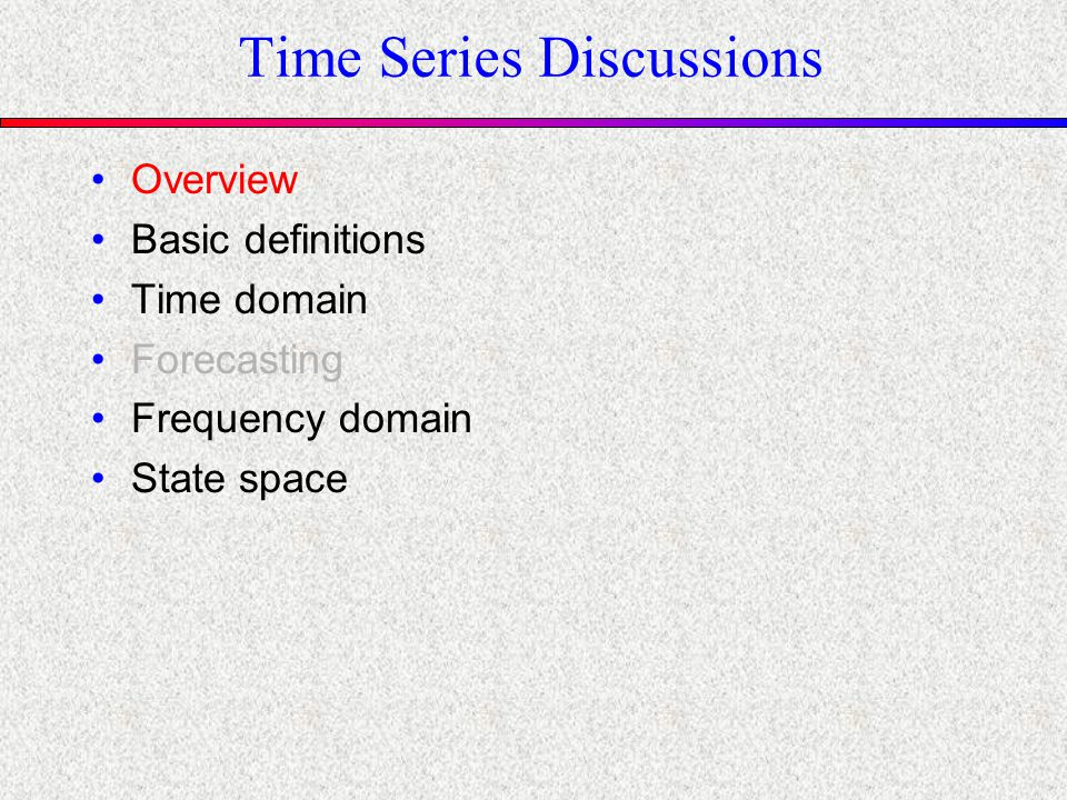 Time Series Discussions Overview Basic definitions Time domain Forecasting Frequency domain State space