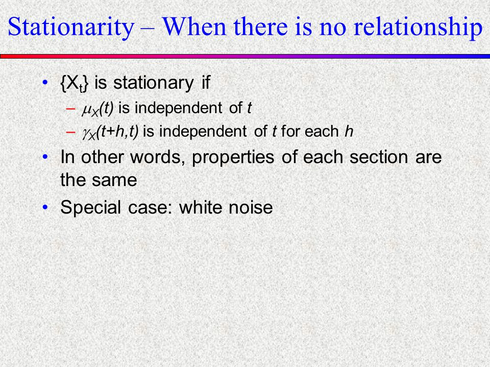 Stationarity – When there is no relationship {X t } is stationary if – X (t) is independent of t – X (t+h,t) is independent of t for each h In other w