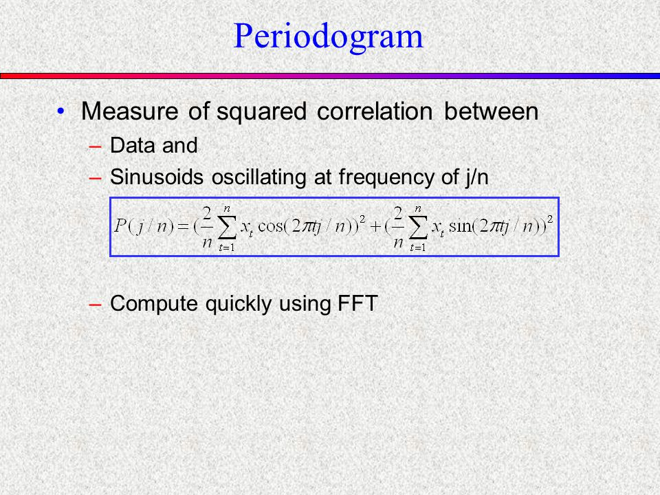 Periodogram Measure of squared correlation between –Data and –Sinusoids oscillating at frequency of j/n –Compute quickly using FFT