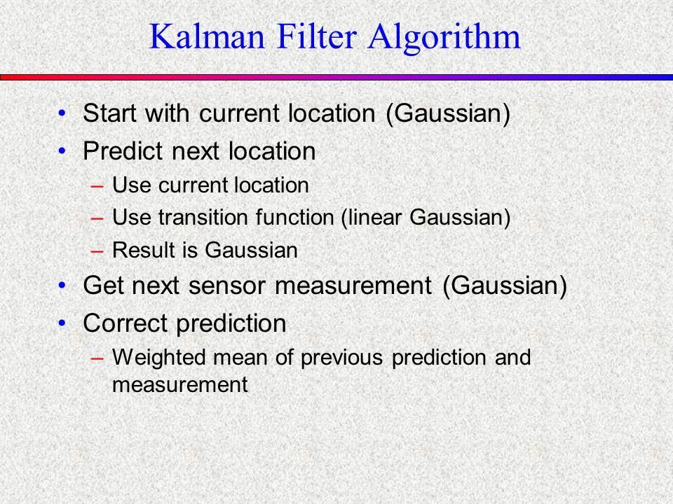 Kalman Filter Algorithm Start with current location (Gaussian) Predict next location –Use current location –Use transition function (linear Gaussian) –Result is Gaussian Get next sensor measurement (Gaussian) Correct prediction –Weighted mean of previous prediction and measurement