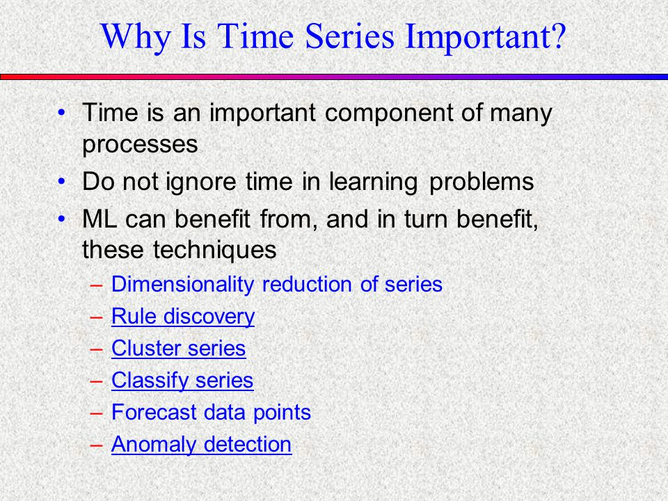 Why Is Time Series Important? Time is an important component of many processes Do not ignore time in learning problems ML can benefit from, and in tur