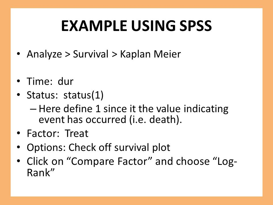 EXAMPLE USING SPSS Analyze > Survival > Kaplan Meier Time: dur Status: status(1) – Here define 1 since it the value indicating event has occurred (i.e