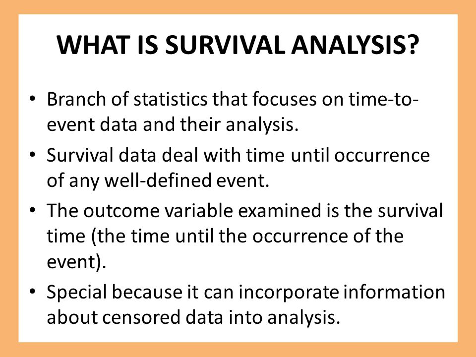 WHAT IS SURVIVAL ANALYSIS? Branch of statistics that focuses on time-to- event data and their analysis. Survival data deal with time until occurrence