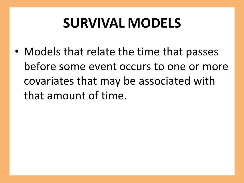 SURVIVAL MODELS Models that relate the time that passes before some event occurs to one or more covariates that may be associated with that amount of