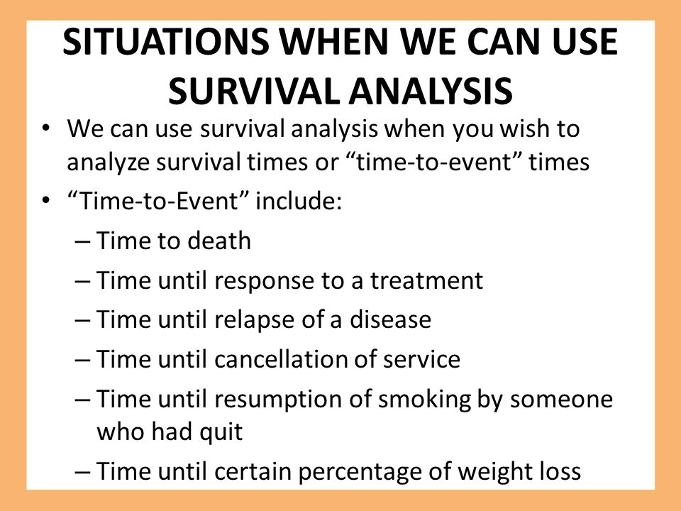 SITUATIONS WHEN WE CAN USE SURVIVAL ANALYSIS We can use survival analysis when you wish to analyze survival times or time-to-event times Time-to-Event