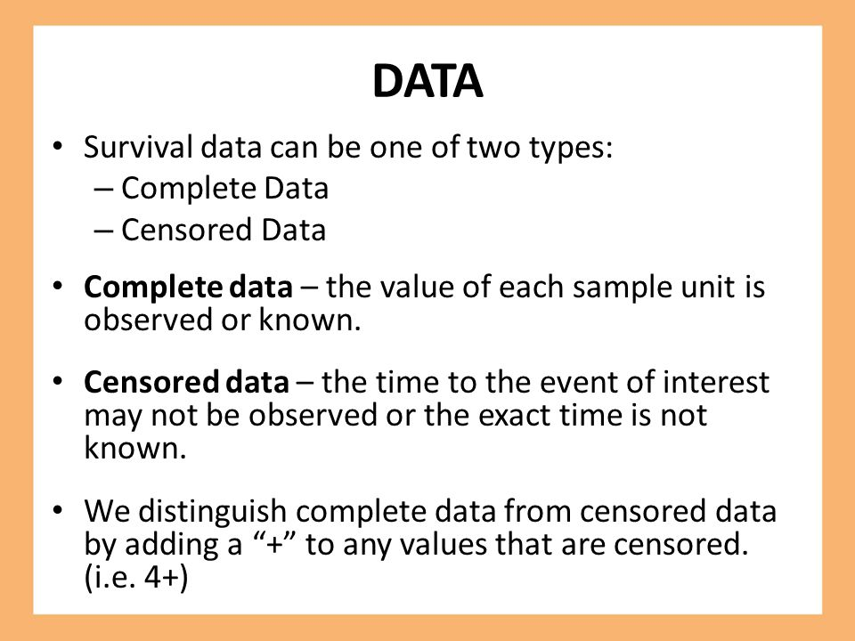 DATA Survival data can be one of two types: – Complete Data – Censored Data Complete data – the value of each sample unit is observed or known. Censor