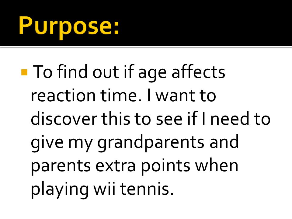 To find out if age affects reaction time. I want to discover this to see if I need to give my grandparents and parents extra points when playing wii t