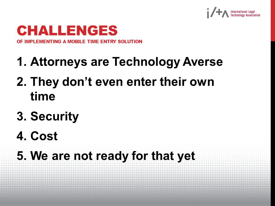 CHALLENGES OF IMPLEMENTING A MOBILE TIME ENTRY SOLUTION 1.Attorneys are Technology Averse 2.They dont even enter their own time 3.Security 4.Cost 5.We are not ready for that yet