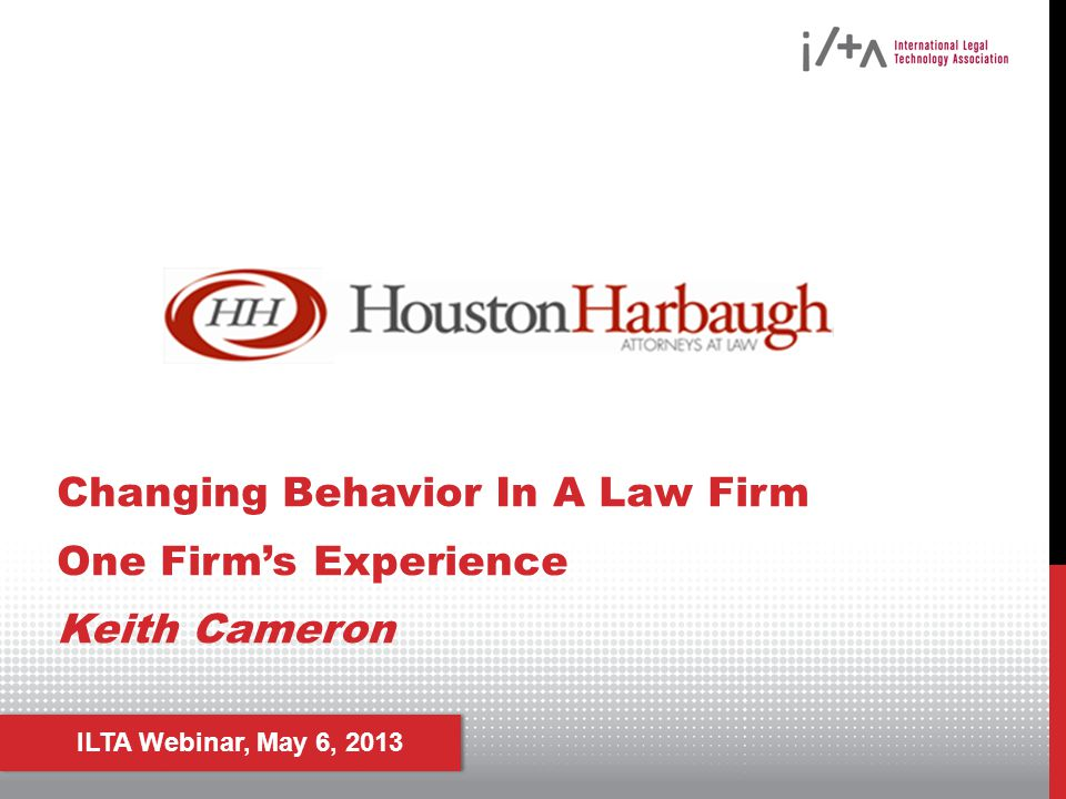 ILTA Webinar, May 6, 2013 Changing Behavior In A Law Firm One Firms Experience Keith Cameron