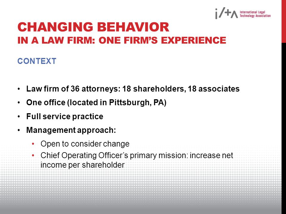 CHANGING BEHAVIOR IN A LAW FIRM: ONE FIRMS EXPERIENCE CONTEXT Law firm of 36 attorneys: 18 shareholders, 18 associates One office (located in Pittsburgh, PA) Full service practice Management approach: Open to consider change Chief Operating Officers primary mission: increase net income per shareholder