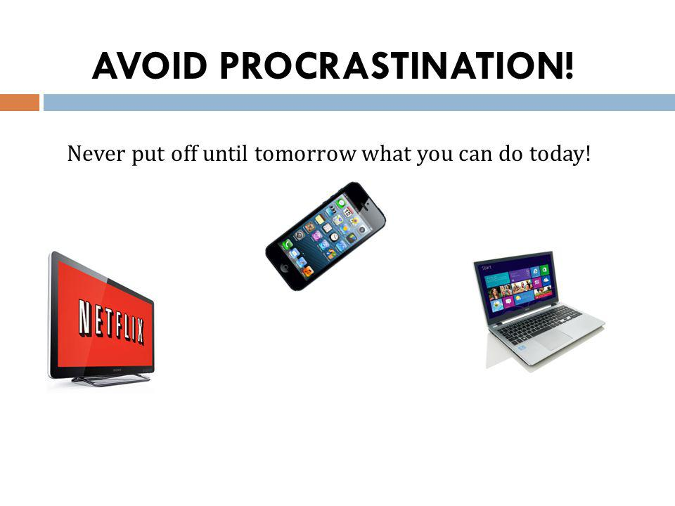 AVOID PROCRASTINATION! Never put off until tomorrow what you can do today!