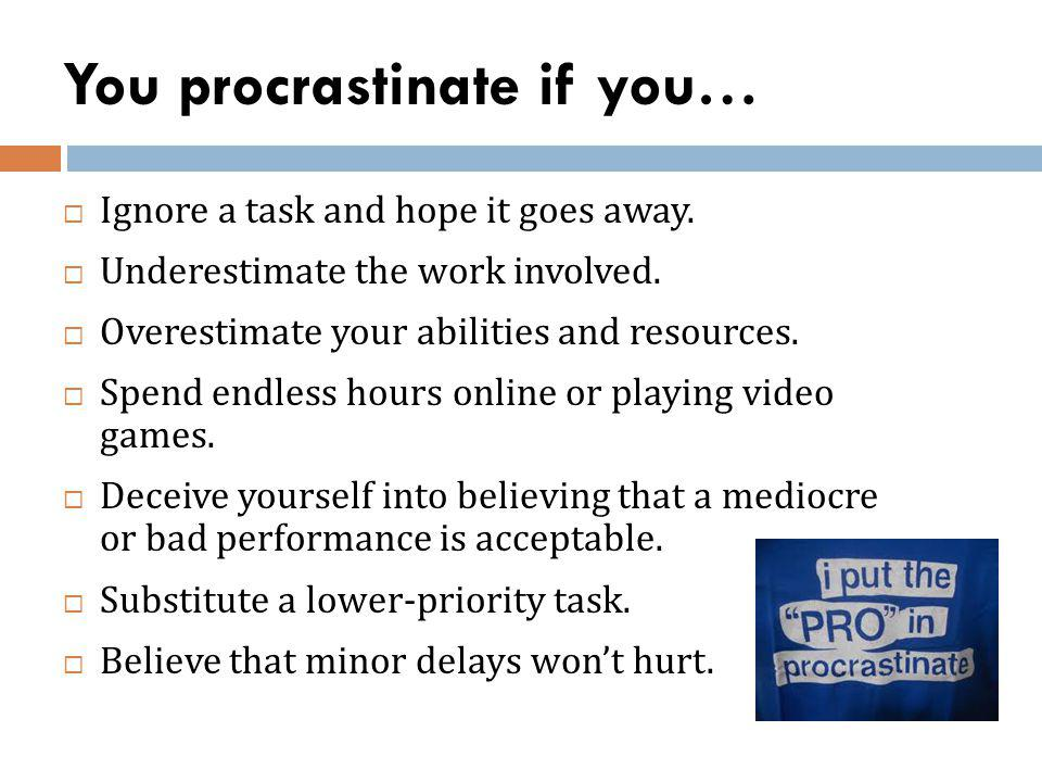 You procrastinate if you… Ignore a task and hope it goes away. Underestimate the work involved. Overestimate your abilities and resources. Spend endle