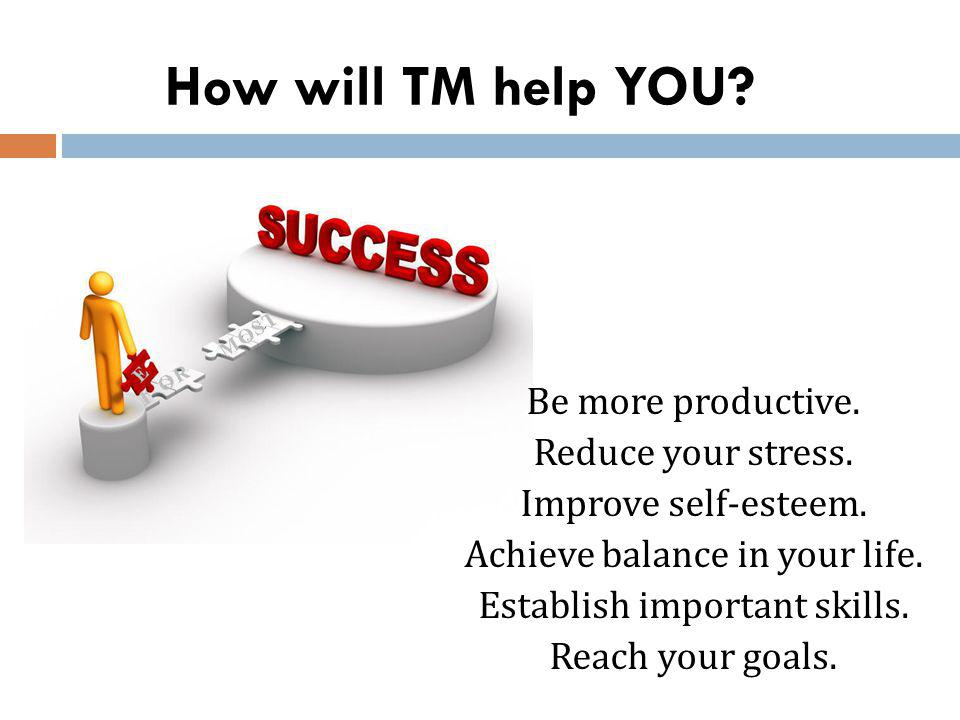 How will TM help YOU? Be more productive. Reduce your stress. Improve self-esteem. Achieve balance in your life. Establish important skills. Reach you