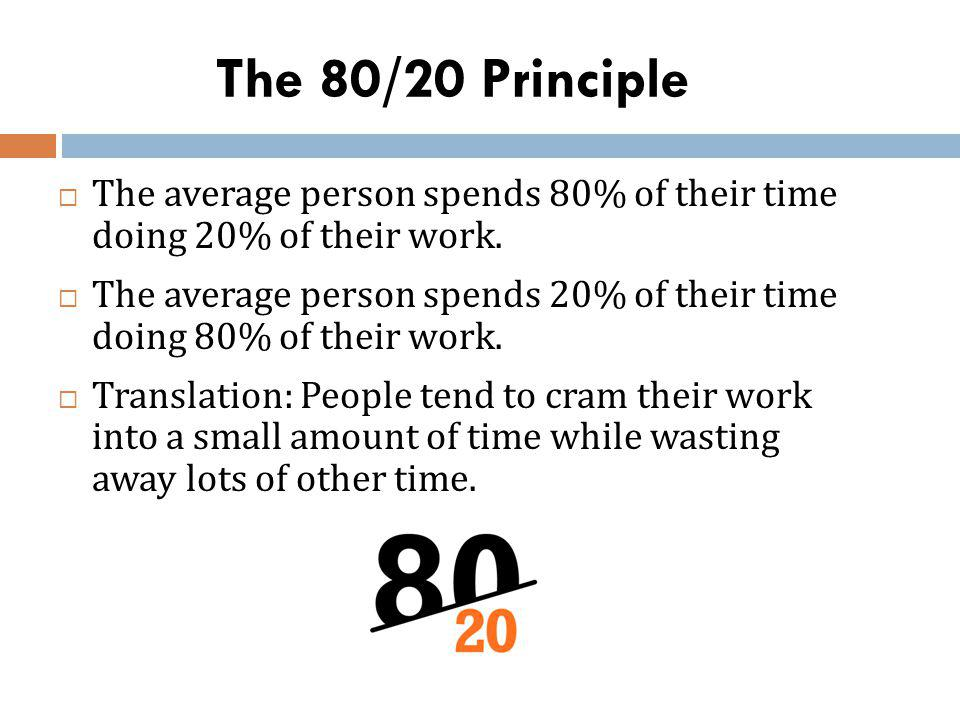 The 80/20 Principle The average person spends 80% of their time doing 20% of their work. The average person spends 20% of their time doing 80% of thei