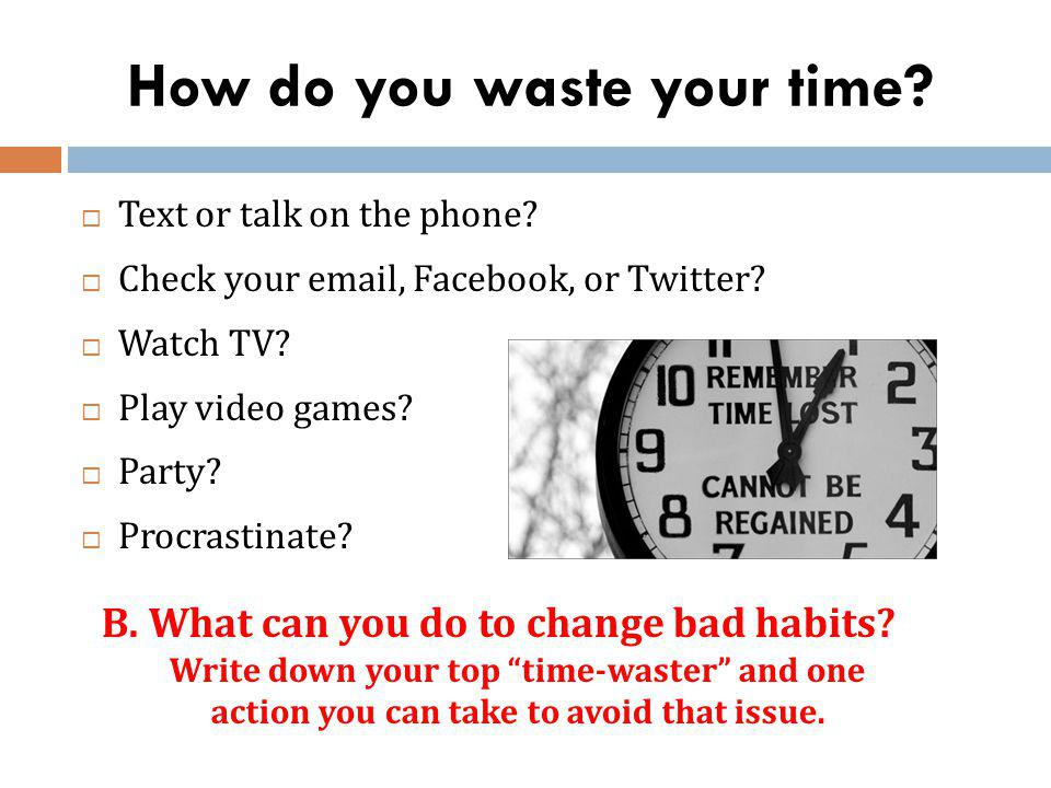 How do you waste your time? Text or talk on the phone? Check your email, Facebook, or Twitter? Watch TV? Play video games? Party? Procrastinate? B. Wh