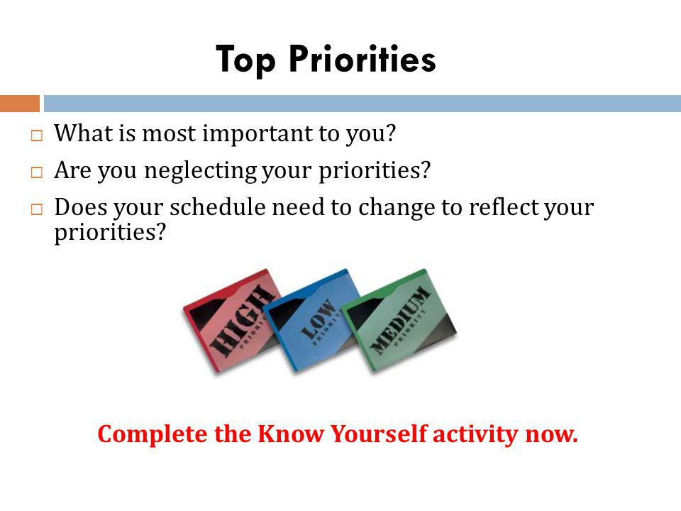 Top Priorities What is most important to you? Are you neglecting your priorities? Does your schedule need to change to reflect your priorities? Comple