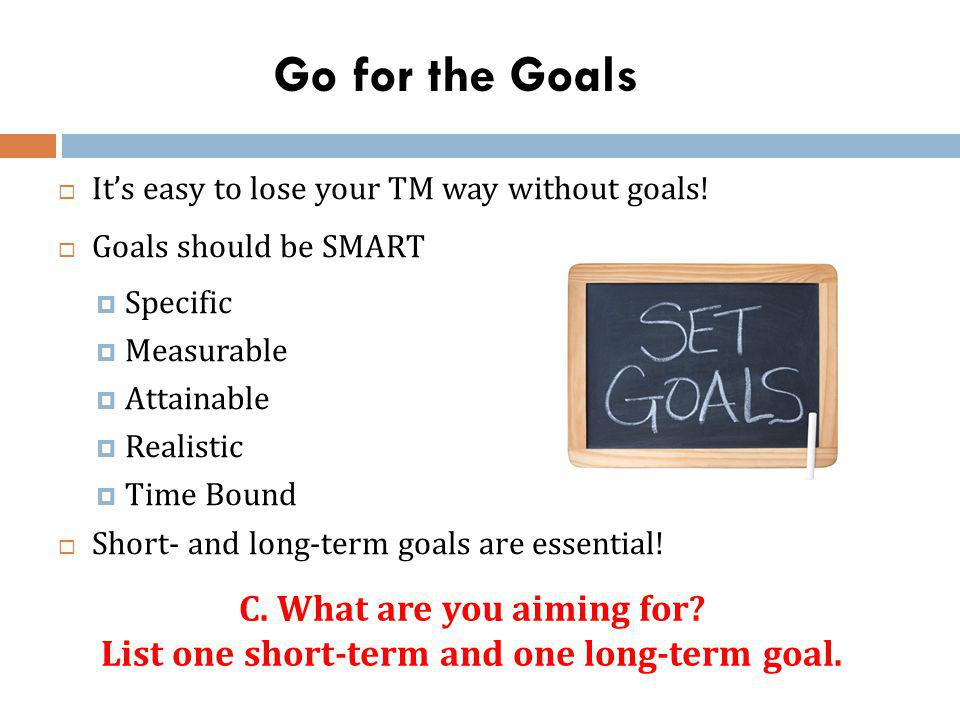 Go for the Goals Its easy to lose your TM way without goals! Goals should be SMART Specific Measurable Attainable Realistic Time Bound Short- and long