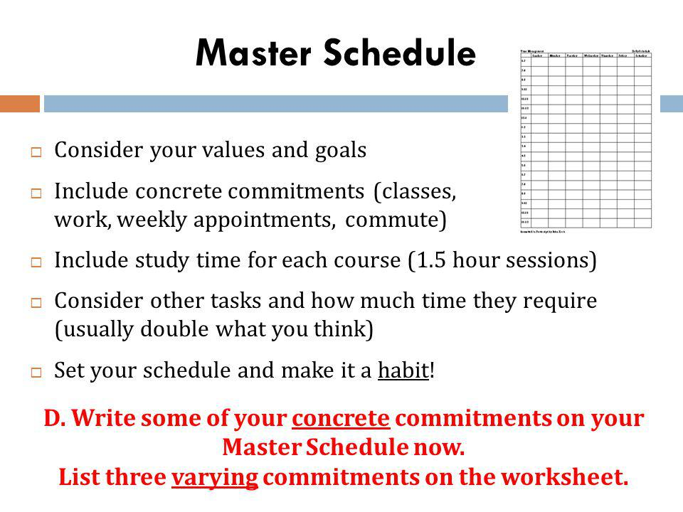 Master Schedule Consider your values and goals Include concrete commitments (classes, work, weekly appointments, commute) Include study time for each course (1.5 hour sessions) Consider other tasks and how much time they require (usually double what you think) Set your schedule and make it a habit.